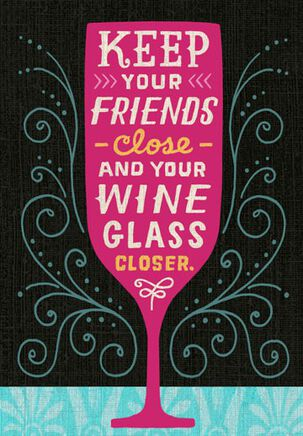 Wine Glass Closer Funny Friendship Card
