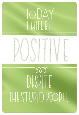 Be Positive Despite The Stupid People Funny Encouragement Card