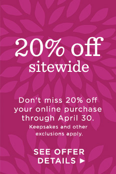 Save 20% online through April 30. Exclusions apply.